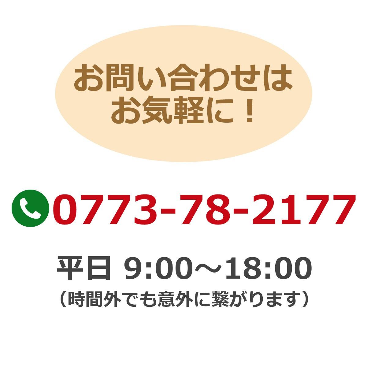 お問い合わせはお気軽に!電話番号:0773-78-2177 平日9時〜18時(時間外でも意外に繋がります)