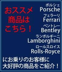 ポルシェ Porsche フェラーリ Ferrari ベントレー Bentley ランボルギーニ Lamborghini ロールスロイス Rolls-Royce にお乗りのお客様に   大好評の商品をご紹介!  おススメ商品はこちら!