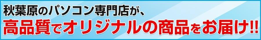 秋葉原のパソコン専門店が、高品質でオリジナルの商品をお届け!!