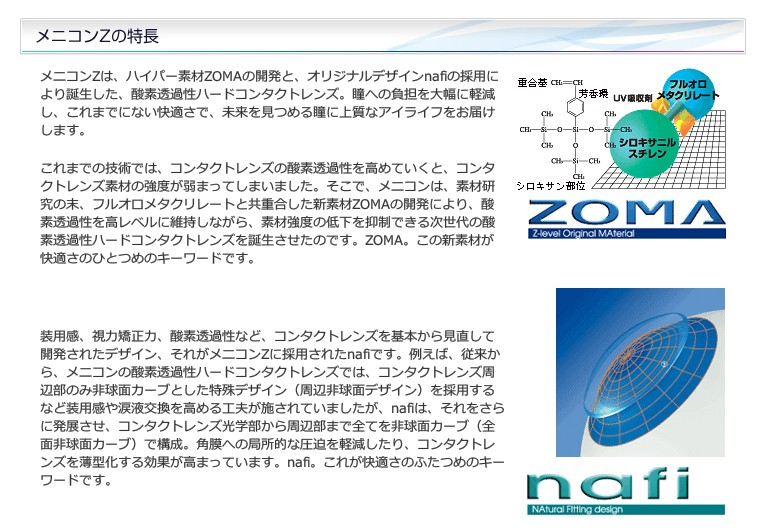 メニコンZは、ハイパー素材ZOMAの開発と、オリジナルデザインnafiの採用により誕生した、酸素透過性ハードコンタクトレンズ。瞳への負担を大幅に軽減し、これまでにない快適さで、未来を見つめる瞳に上質なアイライフをお届けします。