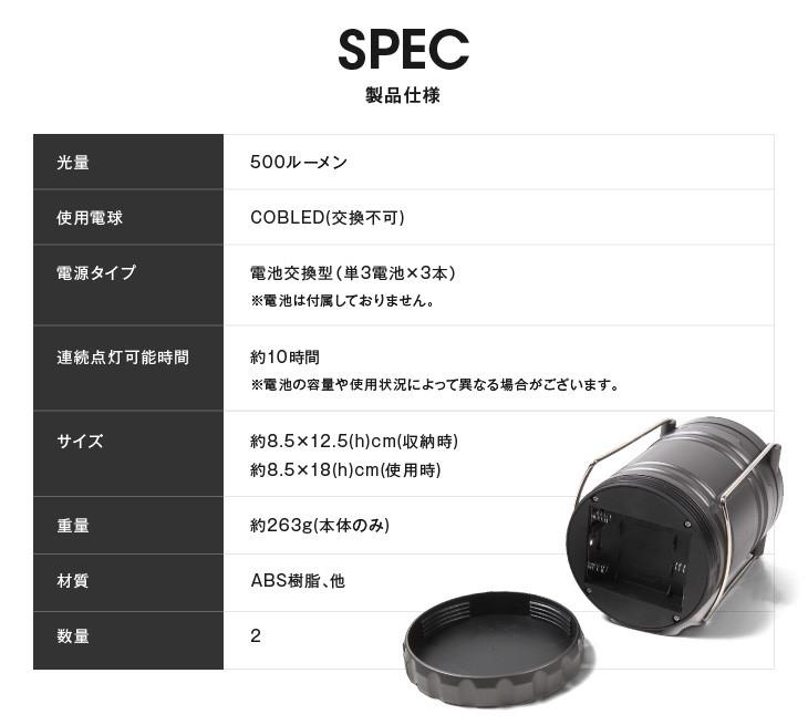 SPEC製品仕様 光量 500ルーメン 使用電球 COBLED(交換不可) 電源タイプ 電池交換型(単3電池×3本)※電池は付属しておりません。 連続点灯可能時間 約10時間※電池の容量や使用状況によって異なる場合がございます。 サイズ 約8.5×12.5(h)cm(収納時)約8.5×18(h)cm(使用時) 重量 約263g(本体のみ) 材質 ABS樹脂、他 数量 2