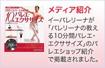 メディア紹介 イーバレリーナが「バレリーナの教える10分間バレエ・エクササイズ」のバレエショップ紹介で掲載されました。