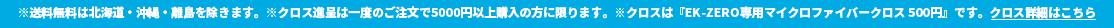 ※送料無料は北海道・沖縄・離島を除きます。※クロス進呈は一度のご注文で5000円以上購入の方に限ります。※クロスは『EK-ZERO専用マイクロファイバークロス 500円』です。クロス詳細はこちら
