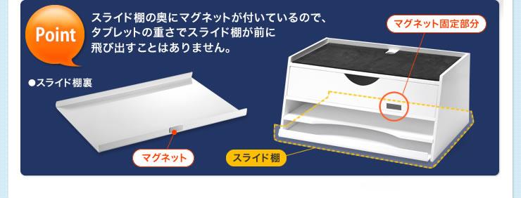 スライド棚の奥にマグネットが付いているので、タブレットの重さでスライド棚が前に飛び出すことはありません。
