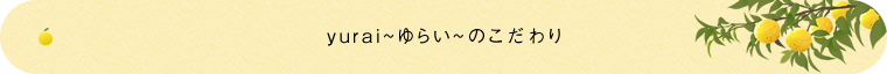 yurai~ゆらい~のこだわり