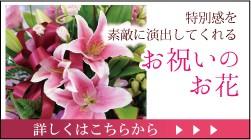 特別感を素敵に演出してくれるお祝いのお花。詳しくはこちら。