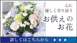 心に優しく寄り添うお供えのお花。詳しくはこちら。
