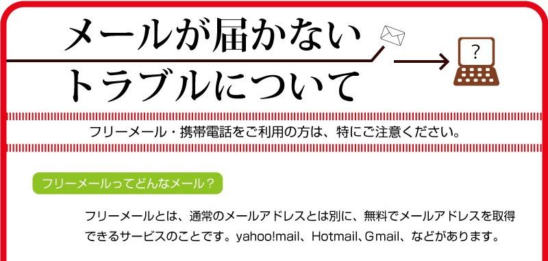 【メールが届かないトラブルについて】※フリーメール・携帯電話をご利用の方は、特にご注意ください。【フリーメールってどんなメール?】フリーメールとは、通常のメールアドレスとは別に、無料でメールアドレスを取得できるサービスの事です。Yahoo!Mail、Hotmail、Gmailなどがあります。