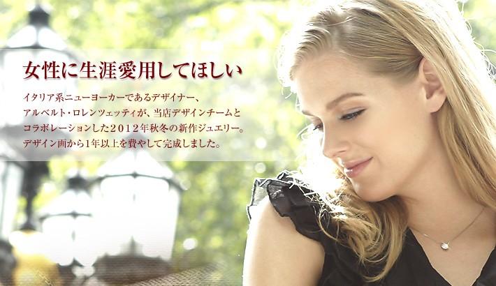 女性に生涯愛用してほしい,。イタリア系ニューヨーカーであるデザイナーが、当店デザインチームとコラボレーションした2012年秋冬新作ジュエリー。日本未発売