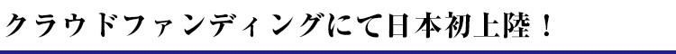 クラウドファンディングにて日本初上陸!