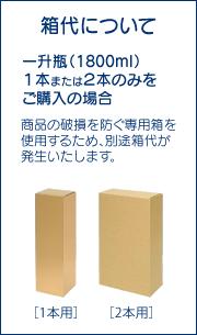 箱代について 1800ml瓶を1本または2本のみご購入の場合、商品の破損を防ぐ専用箱を使用するため、別途箱代が発生します。 1本用180円 2本用280円