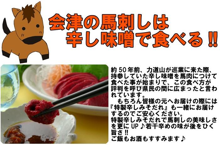 会津の馬刺しは辛し味噌で食べる!!約50年前、力道山が巡業に来た際、持参していた辛し味噌を馬肉につけて食べた事が始まりで、この食べ方が広がったと言われています。もちろん皆様の元へお届けの際には『特製辛しみそだれ』も一緒にお届けするのでご安心ください。特製辛しみそだれで馬刺しの美味しさを更にUP♪若干辛めの味が後をひく旨さ!!ご飯もお酒もすすみます♪