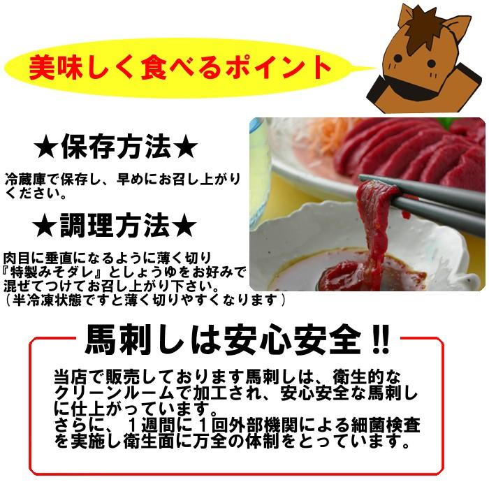 美味しく食べるポイント!★保存方法★冷蔵庫で保存し、早めにお召し上がりください。★調理方法★肉目に垂直になるように薄く切り『特製みそダレ』としょうゆをお好みで混ぜてお召し上がり下さい。(半冷凍状態ですと薄くきりやすくなります)♪馬刺しは安心安全!!当店で販売しております馬刺しは、衛生的なクリーンルームで加工され、安信安全な馬刺しに仕上がっています。さらに、1週間に1回外部機関による細菌検査を実施し衛生面に万全の体制をとっています。