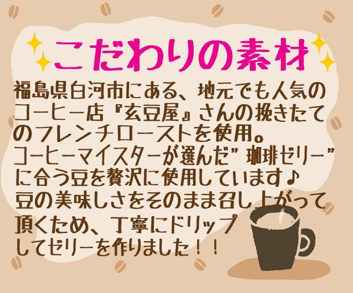 """こだわりの素材…福島県白河市にある地元でも人気のコーヒー店『玄豆屋』さんの挽きたてのフレンチローストを使用。 コーヒーマイスターが選んだ""""珈琲ゼリー""""に合う豆うぃ贅沢に使用しています♪豆の美味しさをそのまま召し上がって頂くため、丁寧にドリップしてゼリーを作りました!!"""