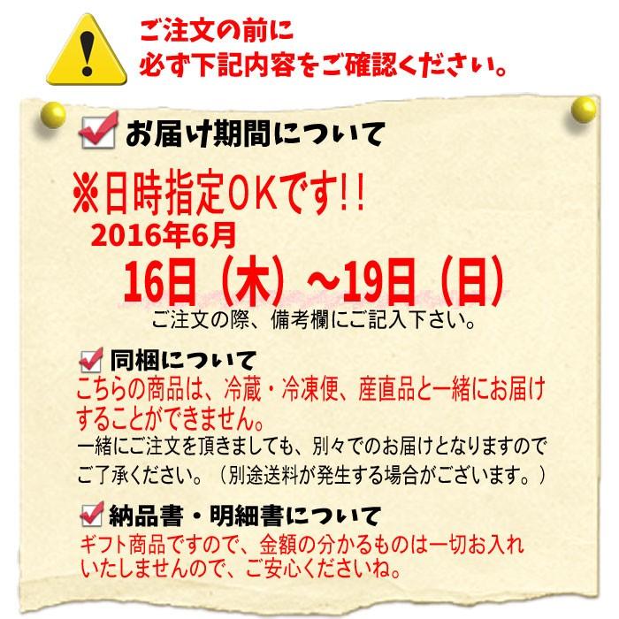 ◆お届け期間について◆★日時指定OKです。2016年6月16日(木)〜19日(日)ご注文の際、備考欄にご記入下さい。★同梱についてこちらの商品は、冷蔵・冷凍便、産直品と一緒にお届けすることができません。一緒にご注文を頂きましても、別々でのお届けとなりますのでご了承ください。(別途総量が発生する場合はございます。)★納品書・明細書についてギフト商品ですので、金額の分かるものは一切お入れいたしませんので、ご安心くださいね。