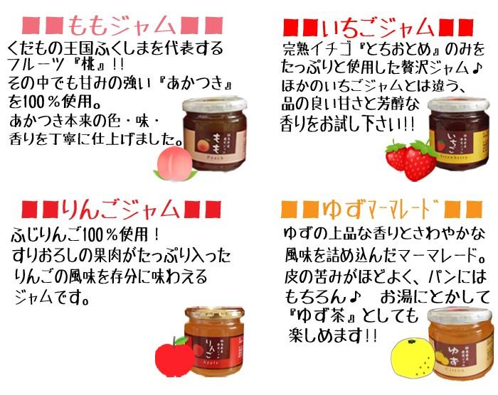 ももジャム…くだもの王国ふくしまを代表するフルーツ『桃』その中でも甘みの強い『あかつき』を100%使用。あかつき本来の色・味・香りを丁寧に仕上げました。いちごジャム…完熟いちご『とちおとめ』のみをたっぷりと使用した贅沢ジャム♪ほかのイチゴジャムとは違う品の良い甘さと芳醇な香りをお試し下さい!!りんごジャム…ふじりんご100%使用!するおろしの果肉がたっぷり入ったりんごの風味を存分に味わえるジャムです。ゆずマーマレード…ゆずの上品な香りとさわやかな風味を詰め込んだマーマーレード。皮の苦みがほどよく、パンにはもちろん♪お湯にとかして『ゆず茶』としても楽しめます!!