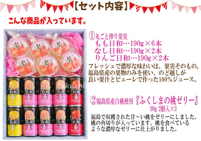 【セット内容】んな商品が入っています。1.丸ごと搾り果実もも日和・・・190g×6本なし日和・・・190g×2本りんご日和・・・190g×2本フレッシュで濃厚な味わいは、果実そのもの。福島県産の果物のみを使い、のど越しが良い果汁とピューレで作った100%ジュース。3.福島県産白桃使用『ふくしまの桃ゼリー』90g2個入×3福島で収穫された甘〜い桃をゼリーにしました。桃の角切りが入っています。桃を食べているような濃厚なゼリーに仕上がりました。