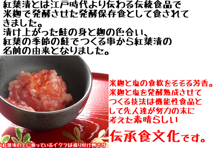 紅葉漬とは江戸時代より伝わる伝統食品で米麹で発酵させた発酵保存食として食されてきました。漬けあがった鮭の身と麹の色合い、紅葉の季節の鮭でつくる事から紅葉漬の名前の由来となりました。米麹と塩の食欲をそそる芳香。米麹と塩を発酵熟成させてつくる技法は機能性食品として先人達が努力の末に考えた素晴らしい伝承食文化です。