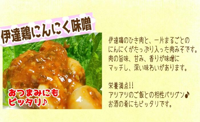 伊達鶏にんにく味噌…伊達鶏のひき肉と、一片まるごとのにんにくがたっぷり入った肉みそです。肉の旨味、甘味、香りが味噌にマッチし、深い味わいがあります。栄養満点!!アツアツのご飯との相性バツグン♪お酒の肴にもピッタリです。