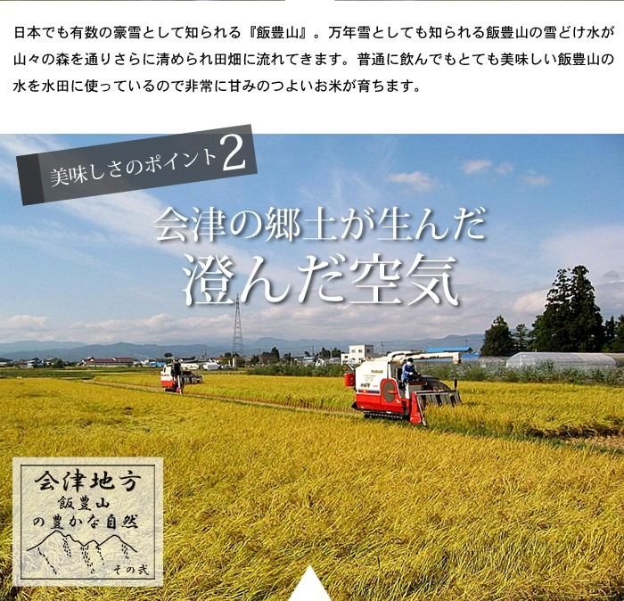 美味しさのポイント2。会津の郷土が生んだ澄んだ空気。四方を山々に囲まれた会津盆地は空気が澄んでいます。気候も非常によく四季の温度差や1日の気温差も農作物を育てるのに適した温度です。そこに澄んだ美味しい空気が加わるのですくすくと美味しいお米が育ちやすいのです。