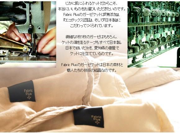 じかに肌にふれるケットだからこそ、本当にいいものをお選びいただきたいのです。FabricPlusのガーゼケットは『無添加』、『エコテックス認証』、そして『日本製』にこだわってつくられています。繊細な1枚1枚のガーゼはもちろん、ケットの淵を走るテープもすべて日本製。日本で紡いだ糸を、愛知県の織屋でケットに仕立てているのです。FabricPlusのガーゼケットは日本の素材と職人たちの技術の結晶なのです。