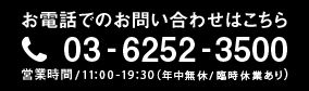 お電話でのお問い合わせ 03-6252-3500 営業時間11:00-19:30