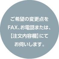 ご希望の変更点をFAX、お電話または【注文内容欄にて】お伺いします。