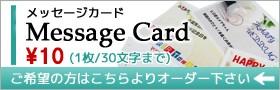 【メッセージカード】1枚「¥10」でのご対応です。30文字以内でメッセージ承ります。