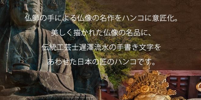「仏師の手による仏像の名作をハンコに意匠化。美しく描かれた仏像の名品に、伝統工芸士遅澤流水の手書き文字をあわせた日本の匠のハンコです。