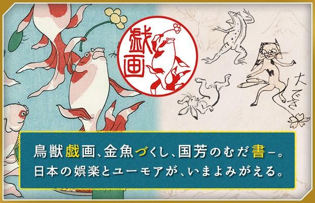 鳥獣戯画、金魚づくし、国芳のむだ書-。日本の娯楽とユーモアが、いまよみがえる。