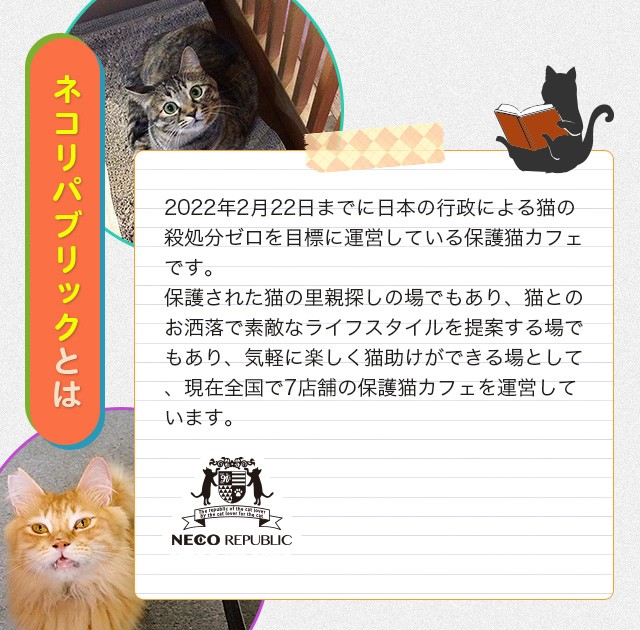 2022年2月22日までに日本の行政による猫の殺処分ゼロを目標に運営している保護猫カフェです。保護された猫の里親探しの場でもあり、猫とのお洒落で素敵なライフスタイルを提案する場でもあり、気軽に楽しく猫助けができる場として、現在全国で7店舗の保護猫カフェを運営しています。