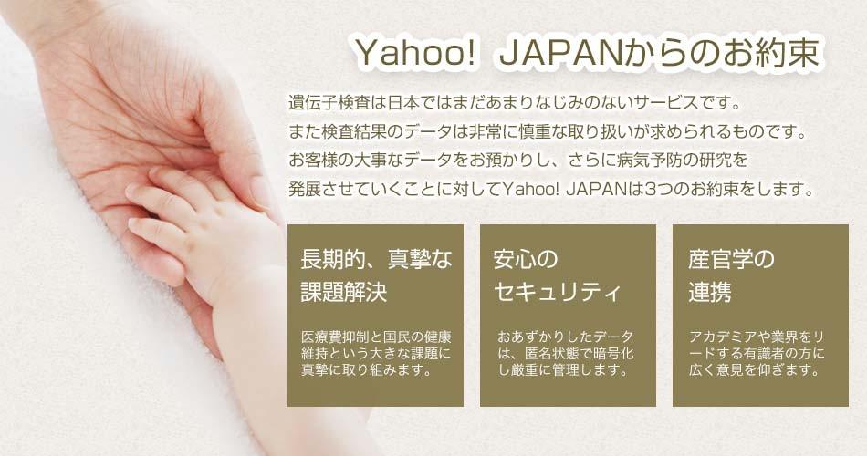 Yahoo! JAPANからのお約束 遺伝子検査は日本ではまだあまりなじみのないサービスです。また検査結果のデータは非常に慎重な取り扱いが求められるものです。このお客様の大事なデータをお預かりし、さらに研究、発展させていくことに対してYahoo! JAPANは3つのお約束をします。 長期的、真摯な 課題解決 医療費抑制と国民の健康維持という大きな課題に真摯に取り組みます。 安心の セキュリティ お預かりしたデータは、匿名状態で暗号化し厳重に管理します。 産官学の 連携 アカデミアや業界をリードする有識者の方に広く意見を仰ぎます。