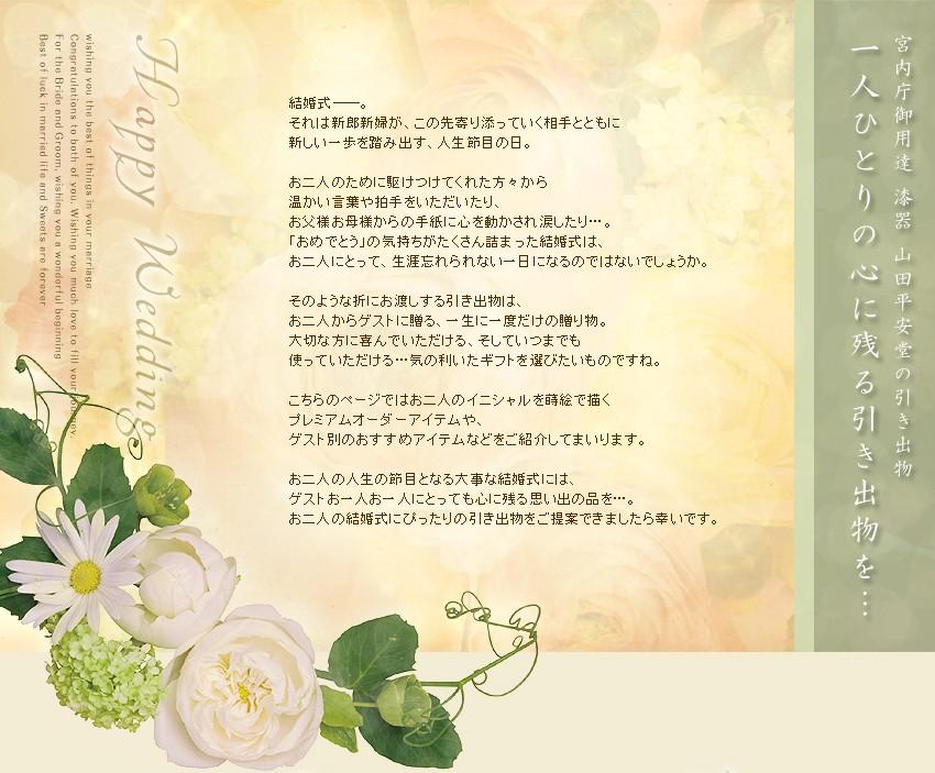 結婚式──。 それは新郎新婦が、この先寄り添っていく相手とともに 新しい一歩を踏み出す、人生節目の日。  お二人のために駆けつけてくれた方々から 温かい言葉や拍手をいただいたり、 お父様お母様からの手紙に心を動かされ涙したり…。 「おめでとう」の気持ちがたくさん詰まった結婚式は、 お二人にとって、生涯忘れられない一日になるのではないでしょうか。  そのような折にお渡しする引き出物は、 お二人からゲストに贈る、一生に一度だけの贈り物。 大切な方に喜んでいただける、そしていつまでも 使っていただける…気の利いたギフトを選びたいものですね。  こちらのページではお二人のイニシャルを蒔絵で描く プレミアムオーダーアイテムや、 ゲスト別のおすすめアイテムなどをご紹介してまいります。  お二人の人生の節目となる大事な結婚式には、 ゲストお一人お一人にとっても心に残る思い出の品を…。 お二人の結婚式にぴったりの引き出物をご提案できましたら幸いです。