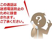 この電話は迷惑電話防止のために録音されます。ご了承ください。