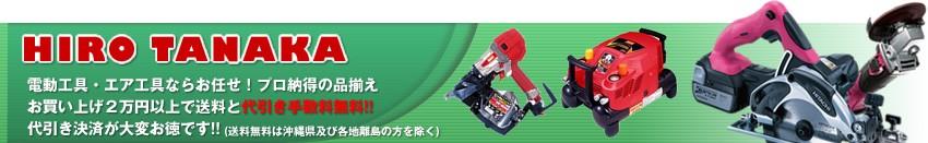 HIRO TANAKA 電動工具・エア工具ならお任せ!プロ納得の品揃え お買い上げ2万円以上で送料と代引き手数料無料!!代引き決済が大変お徳です!!送料無料は沖縄県及び各地離島の方を除く