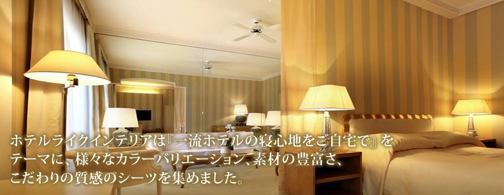 ホテルライクインテリアは『一流ホテルの寝心地をご自宅で』をテーマに、様々なカラーバリエーション、素材の豊富さ、こだわりの質感のシーツを集めました。