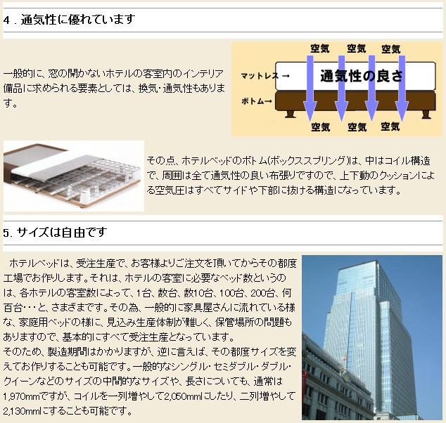 4 . 通気性に優れています 一般的に、窓の開かないホテルの客室内のインテリア備品に求められる要素としては、換気・通気性もあります。 その点、ホテルベッドのボトム(ボックススプリング)は、中はコイル構造で、周囲は全て通気性の良い布張りですので、上下動のクッションによる空気圧はすべてサイドや下部に抜ける構造になっています。 5. サイズは自由です ホテルベッドは、受注生産で、お客様よりご注文を頂いてからその都度工場でお作りします。それは、ホテルの客室に必要なベッド数というのは、各ホテルの客室数によって、1台、数台、数10台、100台、200台、何百台・・・と、さまざまです。その為、一般的に家具屋さんに流れている様な、家庭用ベッドの様に、見込み生産体制が難しく、保管場所の問題もありますので、基本的にすべて受注生産となっています。そのため、製造期間はかかりますが、逆に言えば、その都度サイズを変えてお作りすることも可能です。一般的なシングル・セミダブル・ダブル・クイーンなどのサイズの中間的なサイズや、長さについても、通常は1,970mmですが、コイルを一列増やして2,050mmにしたり、二列増やして2,130mmにすることも可能です。