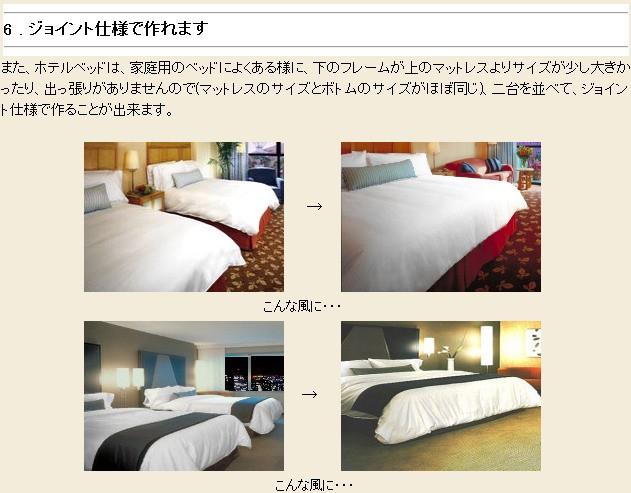 6 . ジョイント仕様で作れます また、ホテルベッドは、家庭用のベッドによくある様に、下のフレームが上のマットレスよりサイズが少し大きかったり、出っ張りがありませんので(マットレスのサイズとボトムのサイズがほぼ同じ)、二台を並べて、ジョイント仕様で作ることが出来ます。 こんな風に・・・ → こんな風に・・・