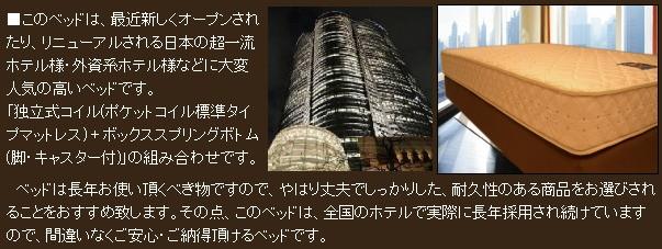 このベッドは、最近新しくオープンされたり、リニューアルされる日本の超一流ホテル様・外資系ホテル様などに大変人気の高いベッドです。独立式コイル(ポケットコイル標準タイプマットレス) + ボックススプリングボトム(脚・キャスター付)の組み合わせです。ベッドは長年お使い頂くべき物ですので、やはり丈夫でしっかりした、耐久性のある商品をお選びされることをおすすめ致します。その点、このベッドは、全国のホテルで実際に長年採用され続けていますので、間違いなくご安心・ご納得頂けるベッドです。
