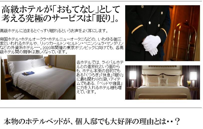 """""""高級ホテルが「おもてなし」として考える究極のサービスは「眠り」""""高級ホテルに泊まるとぐっすり眠れるというお声をよく耳にします。帝国ホテル・ホテルオークラ・ホテルニューオータニなどの、いわゆる御三家といわれるホテルや、リッツカールトン・ヒルトン・ペニンシュラ・マンダリンなどの外資系ホテル・・・。2020年開催の東京オリンピックに向けても、各高級ホテル間の競争は激しくなっています。ホテルの寝具はご家庭でも大人気。本物のホテルの寝具をご自宅向けに1枚・1セットから販売しています。  各ホテルでは、ライバルホテルとの差別化という面からも、ホテル本来の目的でもある「くつろぎ」「休息」「眠り」に最も関わりの深いアイテムでもある、「ベッドや寝具」に力を入れるホテル様も増えています。"""