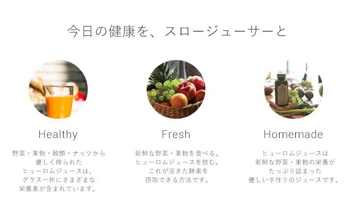 今日の健康を、スロージューサーと | Healthy - 野菜・果物・穀類・ナッツから優しく搾られたヒューロムジュースは、グラス一杯にさまざまな栄養素が含まれています。 | Fresh - 新鮮な野菜・果物を食べる。ヒューロムジュースを飲む。これが活きた酵素を摂取できる方法です。 | Homemade - ヒューロムジュースは新鮮な野菜・果物の栄養がたっぷり詰まった優しい手作りのジュースです。