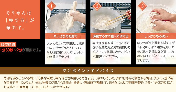 そうめんは「ゆで方」が命です。 1.たっぷりのお湯で 2.沸騰するまで強火でゆでる 3.しっかりもみ洗い ゆで時間は1分30秒〜2分が目安です。