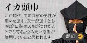 イカの頭のような頭巾の忍者衣装です。江戸時代、主に武家の男性が用いた頭巾です。宗十郎頭巾とも呼ばれ、鞍馬天狗がつけたことでも有名です。当時は、色々な型の頭巾が流行しまし、イカ頭巾もその中の一つです。又、位の高い忍者が使用していたと思われます。