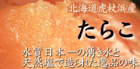 水質日本一の湧き水と天然塩で漬け込んだ絶品の味わい♪虎杖浜産たらこ