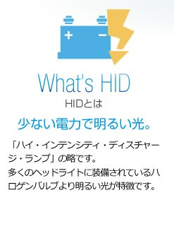 HIDとは 少ない電力で明るい光。 「ハイ・インテンシティ・ディスチャージ・ランプ」の略です。多くのヘッドライトに装備されているハロゲンバルブより明るい光が特徴です。