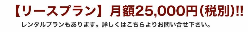 【リースプラン】月額25,000円(税別)!!レンタルプランもあります。詳しくはこちらよりお問い合せ下さい。