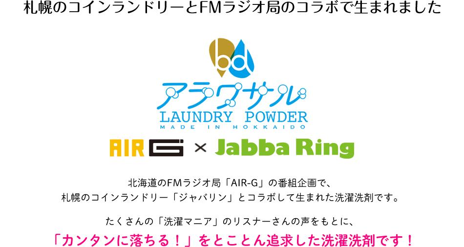 札幌のコインランドリーとFMラジオ局のコラボで生まれました 北海道のFMラジオ局「AIR-G」の番組企画で、札幌のコインランドリー「ジャバリン」とコラボして生まれた洗濯洗剤です。たくさんの「洗濯マニア」のリスナーさんの声をもとに、「カンタンに落ちる!」をとことん追求した洗濯洗剤です!