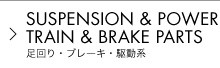 SUSPENSION & POWER TRAIN & BRAKE PARTS 足回り・ブレーキ・駆動系