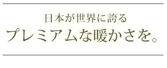 日本が世界に誇るプレミアムな暖かさを。