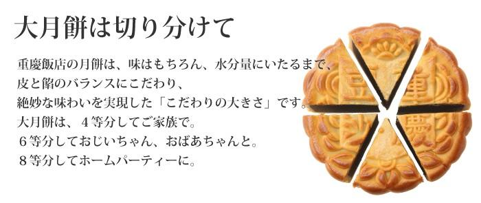 大月餅は切り分けて 重慶飯店の月餅は、味はもちろん、水分量にいたるまで、皮と餡のバランスにこだわり、絶妙な味わいを実現するためにたどりついた「こだわりの大きさ」です。大月餅は、4等分してご家族で。6等分しておじいちゃん、おばあちゃんと。8等分してホームパーティーに。